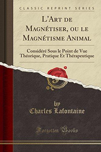 L'Art de Magnétiser, Ou Le Magnétisme Animal: Considéré Sous Le Point de Vue Théorique, Pratique Et Thérapeutique (Classic Reprint)