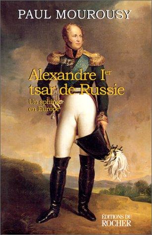 Alexandre Ier, tsar de Russie : Un sphinx en Europe