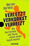 Verletzt, verkorkst, verheizt: Wie Sportvereine und Trainer unsere Kinder kaputt machen - Werner Bartens