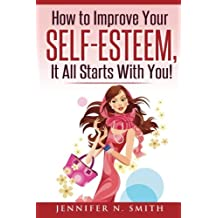Self-Esteem: How to Improve Your Self-Esteem - It all starts with you!