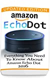 Amazon Echo Dot: Everything you Need to Know About Amazon Echo Dot 2016 : (Updated Edition) (2nd Generation, Amazon Echo, Dot, Echo Dot, Amazon Echo User ... Dot ebook, Amazon Dot) (English Edition)