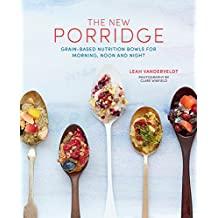 The New Porridge: Grain-Based Nutrition Bowls for Morning, Noon and Night