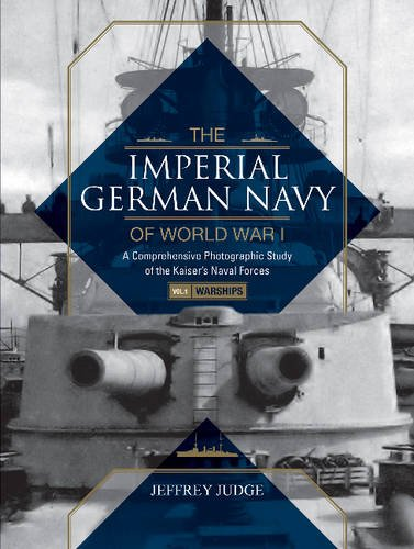 The Imperial German Navy of World War I, Vol. 1 Warships: A Comprehensive Photographic Study of the Kaiseras Naval Forces