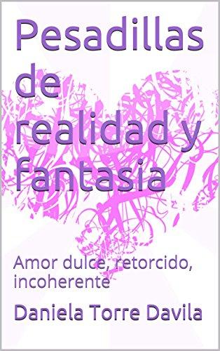 Pesadillas de realidad y fantasia: Amor dulce, retorcido, incoherente par Daniela Torre Davila