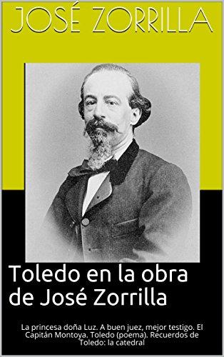 Toledo en la obra de José Zorrilla: La princesa doña Luz. A buen juez, mejor testigo. El Capitán Montoya. Toledo (poema). Recuerdos de Toledo: la catedral