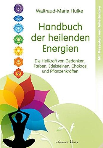 Handbuch der heilenden Energien: Die Heilkraft von Gedanken, Farben,  Edelsteinen, Chakras und Pflanzenkräften