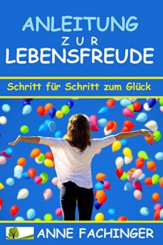 Lebensfreude: Anleitung zur Lebensfreude  - Schritt für Schritt zum Glück