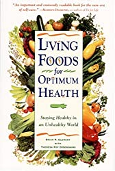 Living Foods for Optimum Health: Your Complete Guide to the Healing Power of Raw Foods: Staying Healthy in an Unhealthy World