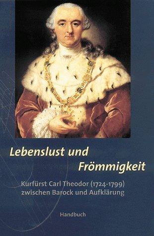 Lebenslust und Frömmigkeit, Kurfürst Carl Theodor (1724-1799) zwischen Barock und Aufklärung, 2 Bde, Bd.1, Handbuch