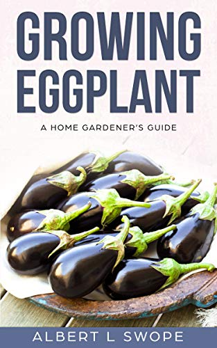 Growing Eggplant: A Home Gardener's Guide (Backyard Vegetable Gardening Book 3) (English Edition)