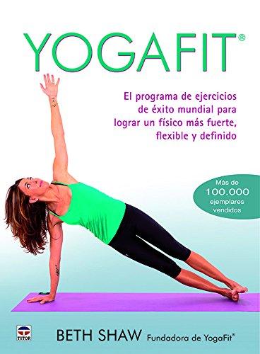 Yogafit : el programa de ejercicios de éxito mundial para lograr un físico más fuerte, flexible y definido por Beth Shaw