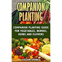 Companion Planting: Companion Planting Guide For Vegetables, Berries, Herbs And Flowers (English Edition)