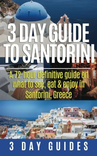 3 Day Guide to Santorini, A 72-Hour Definitive Guide On What to See, Eat & Enjoy: Volume 4 (3 Day Travel Guides)