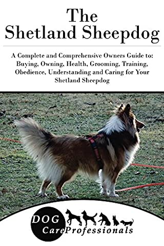 The Shetland Sheepdog: A Complete and Comprehensive Owners Guide to: Buying, Owning, Health, Grooming, Training, Obedience, Understanding and Caring for ... Caring for a Dog from a Puppy to Old Age 1)