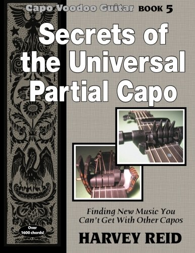 Secrets of the Universal Partial Capo: Finding New Music You Can't Get With Other Capos: Volume 5 (Capo Voodoo Guitar)