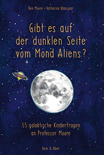 Gibt es auf der dunklen Seite vom Mond Aliens?: 55 galaktische Kinderfragen an Professor Moore