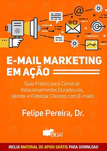 E-mail Marketing em Ação: Guia Prático para Construir Relacionamentos Duradouros, Vender e Fidelizar Clientes com E-mails (Portuguese Edition) por Felipe Pereira