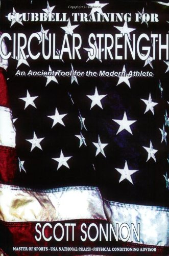 Clubbell Training for Circular Strength: An Ancient Tool for the Modern Athle...