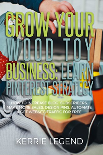 Grow Your Wood Toy Business: Learn Pinterest Strategy: How to Increase Blog Subscribers, Make More Sales, Design Pins, Automate & Get Website Traffic for Free (English Edition)