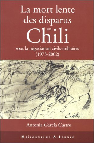 La mort lente des disparus au Chili sous la négociation civils-militaires (1973-2002) par Antonia Garcia Castro
