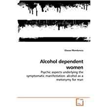 Alcohol dependent women: Psychic aspects underlying the symptomatic manifestation: alcohol as a metonymy for man