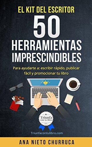 El kit del escritor: 50 herramientas imprescindibles: Para ayudarte a: escribir rápido, publicar fácil y promocionar tu libro por ana nieto churruca