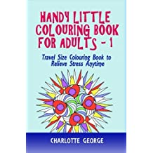 Handy Little Colouring Book For Adults: Travel Size Colouring Book to Relieve Stress Anytime: Volume 1 (Travel Colouring Book Series)