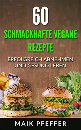 60 schmackhafte Vegane Rezepte Erfolgreich Abnehmen und Gesund ...