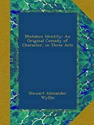 Mistaken Identity: An Original Comedy of Character, in Three Acts
