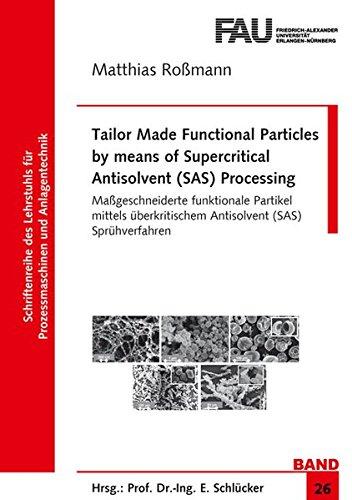 Tailor Made Functional Particles by means of Supercritical Antisolvent (SAS) Processing: Maßgeschneiderte funktionale Partikel mittels überkritischem ... Prozessmaschinen und Anlagentechnik, Band 26) -