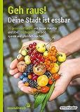 Geh raus! Deine Stadt ist essbar: 36 gesunde Pflanzen vor deiner Haustür und über 100 Rezepte, die Geld sparen und gl�