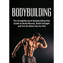 Bodybuilding: The Straightforward Bodybuilding Diet Guide to Build Muscle, Build Strength and Put On Mass Fast As Hell (Fitness, Bodybuilding Nutrition, ... loss, strength training) (English Edition)