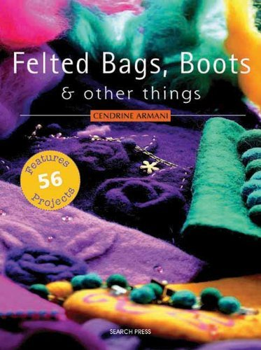 Felted Bags, Boots & Other Things: 56 Projects by Cendrine Armani (2008-05-01)