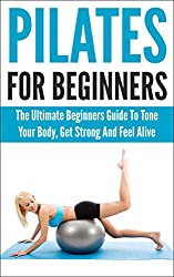 Pilates For Beginners: The Ultimate Beginners Guide To Tone Your Body, Get Strong And Feel Alive (pilates for beginners, pilates, pilates anatomy, pilates ... get strong, feel alive) (English Edition)