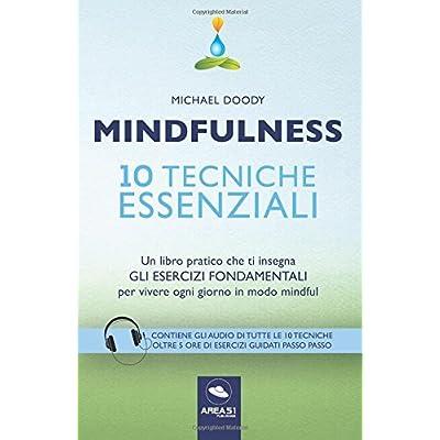 Mindfulness. 10 Tecniche Essenziali  Un Libro Pratico Che Ti Insegna Gli Esercizi Fondamentali Per Vivere Ogni Giorno In Modo Mindful