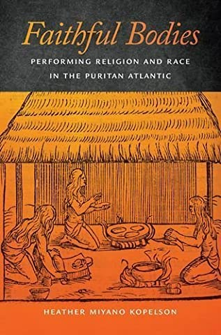 Faithful Bodies: Performing Religion and Race in the Puritan Atlantic (Early American Places) by Heather Miyano Kopelson