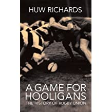 A Game for Hooligans: The History of Rugby Union: Written by Huw Richards, 2006 Edition, Publisher: Mainstream Publishing [Hardcover]