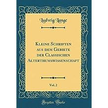 Kleine Schriften aus dem Gebiete der Classischen Alterthumswissenschaft, Vol. 2 (Classic Reprint)