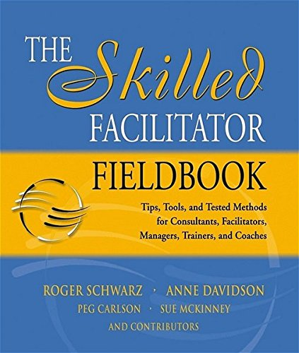 The Skilled Facilitator Fieldbook: Tips, Tools, and Tested Methods for Consultants, Facilitators, Managers, Trainers, and Coaches (Jossey Bass Business and Management Series)
