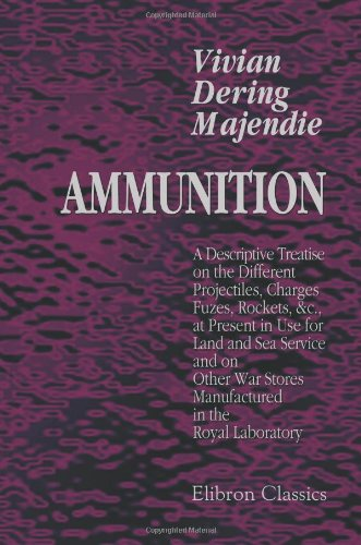 Read Ammunition: A Descriptive Treatise on the Different Projectiles, Charges, Fuzes, Rockets, c, at Present in Use for Land and Sea Service, and on Other War Stores Manufactured in the Royal Laboratory FB2