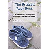 Brussels Baby Book: A Practical Guide to Pregnancy, Childbirth and Beyond in Brussels (English Edition)
