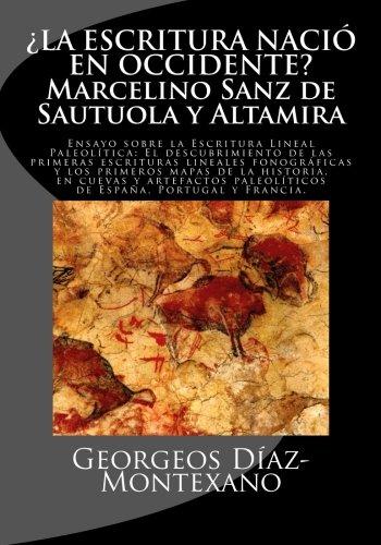 ¿LA ESCRITURA NACIÓ EN OCCIDENTE? Marcelino Sanz de Sautuola y Altamira: Ensayo sobre la Escritura Lineal Paleolítica: El descubrimiento de las lineales anteriores a la Edad del Bronce por Georgeos Díaz-Montexano