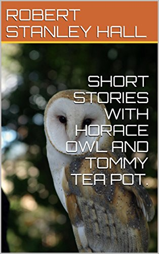 SHORT STORIES WITH HORACE OWL AND TOMMY TEA POT. (English Edition) Horace-shorts