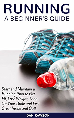 Running: A Beginner's Guide. Start and Maintain a Running Plan to Get Fit, Lose Weight, Tone Up Your Body and Feel Great Inside and Out! (Running Guides) (English Edition)