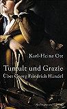 Tumult und Grazie: Über Georg Friedrich Händel (Kulturgeschichte)