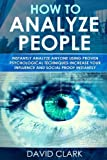 How to Analyze People: Instantly Analyze Anyone Using Proven Psychological Techniques-increase Your Influence and Social Proof Instantly: Volume 1