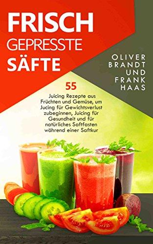 Frisch gepresste Säfte: 55 Juicing Rezepte aus Früchten und Gemüse, um Jucing für Gewichtsverlust zu beginnen, Juicing für Gesundheit und für natürliches Saftfasten während einer Saftkur