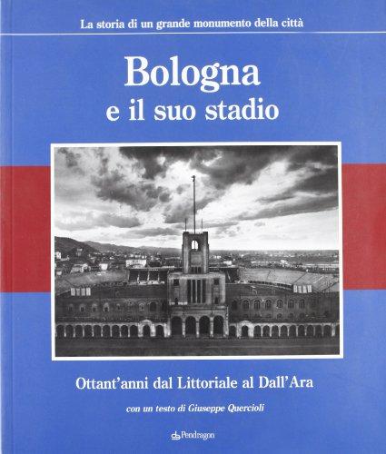Bologna e il suo stadio. Ottant'anni dal Littoriale al Dall'Ara. La storia di un grande monumento della città Ara Bologna