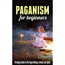 Paganism for Beginners: The Magic Guide to the Pagan Holidays, Rituals and Spells (English Edition)