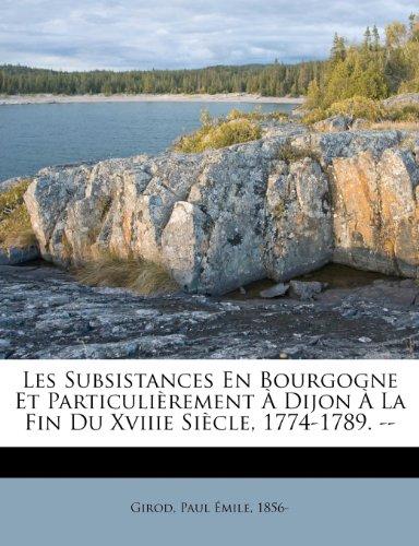 Les Subsistances En Bourgogne Et Particulièrement À Dijon À La Fin Du Xviiie Siècle, 1774-1789. --